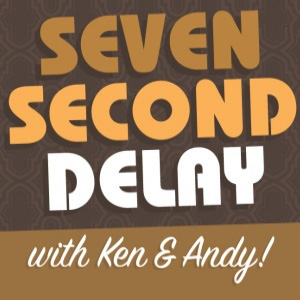 Seven Second Delay with Andy and Ken